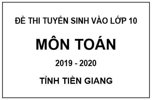 Đề thi tuyển sinh vào lớp 10 môn toán có đáp án của tỉnh Tiền Giang năm 2019